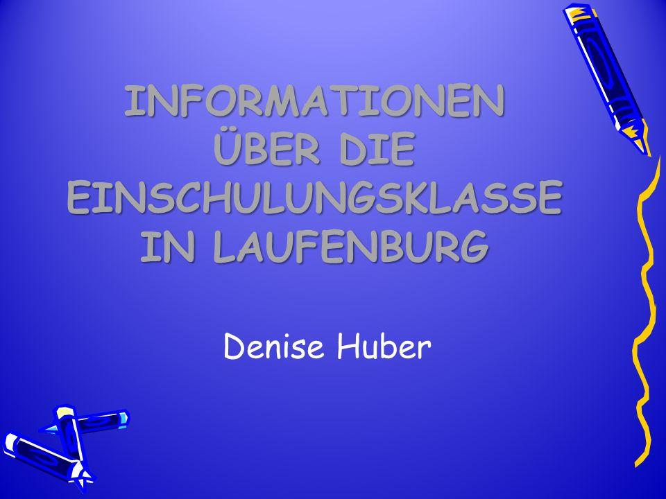INFORMATIONEN ÜBER DIE EINSCHULUNGSKLASSE IN LAUFENBURG Denise Huber