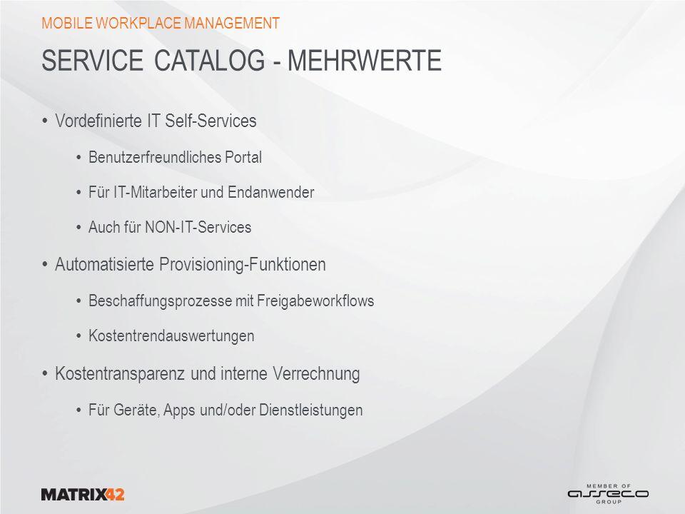 SERVICE CATALOG - MEHRWERTE Vordefinierte IT Self-Services Benutzerfreundliches Portal Für IT-Mitarbeiter und Endanwender Auch für NON-IT-Services Automatisierte Provisioning-Funktionen Beschaffungsprozesse mit Freigabeworkflows Kostentrendauswertungen Kostentransparenz und interne Verrechnung Für Geräte, Apps und/oder Dienstleistungen MOBILE WORKPLACE MANAGEMENT