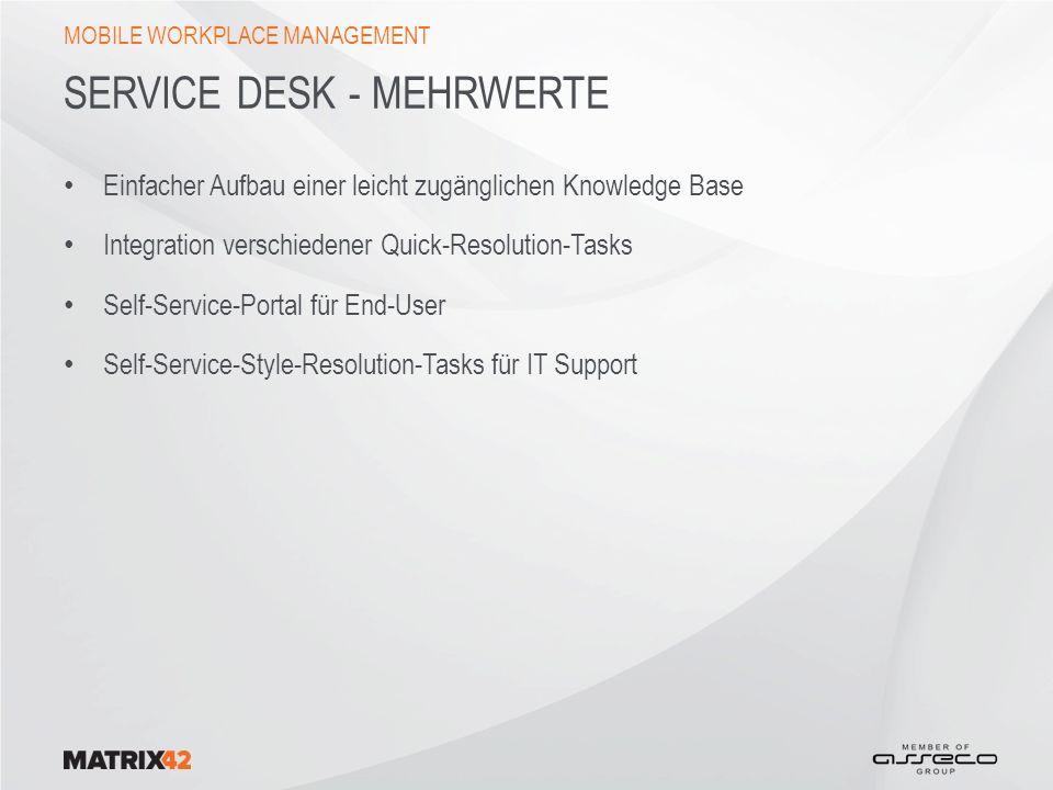 SERVICE DESK - MEHRWERTE Einfacher Aufbau einer leicht zugänglichen Knowledge Base Integration verschiedener Quick-Resolution-Tasks Self-Service-Portal für End-User Self-Service-Style-Resolution-Tasks für IT Support MOBILE WORKPLACE MANAGEMENT