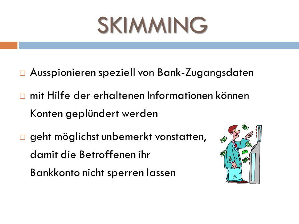 SKIMMING Ausspionieren speziell von Bank-Zugangsdaten mit Hilfe der erhaltenen Informationen können Konten geplündert werden geht möglichst unbemerkt