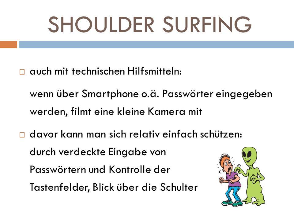 SHOULDER SURFING auch mit technischen Hilfsmitteln: wenn über Smartphone o.ä. Passwörter eingegeben werden, filmt eine kleine Kamera mit davor kann ma