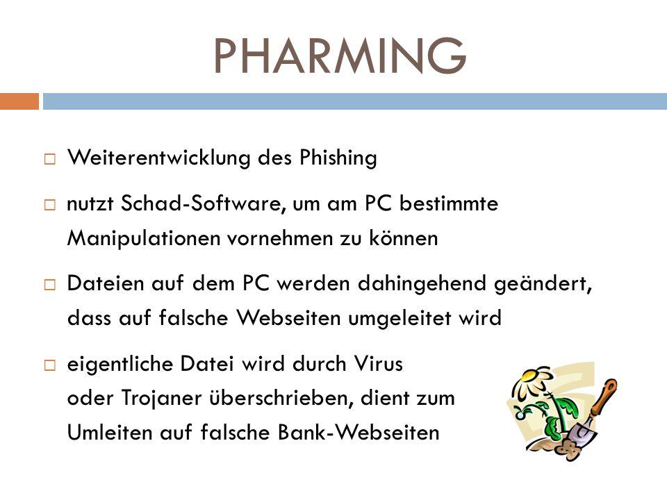 PHARMING Weiterentwicklung des Phishing nutzt Schad-Software, um am PC bestimmte Manipulationen vornehmen zu können Dateien auf dem PC werden dahingeh
