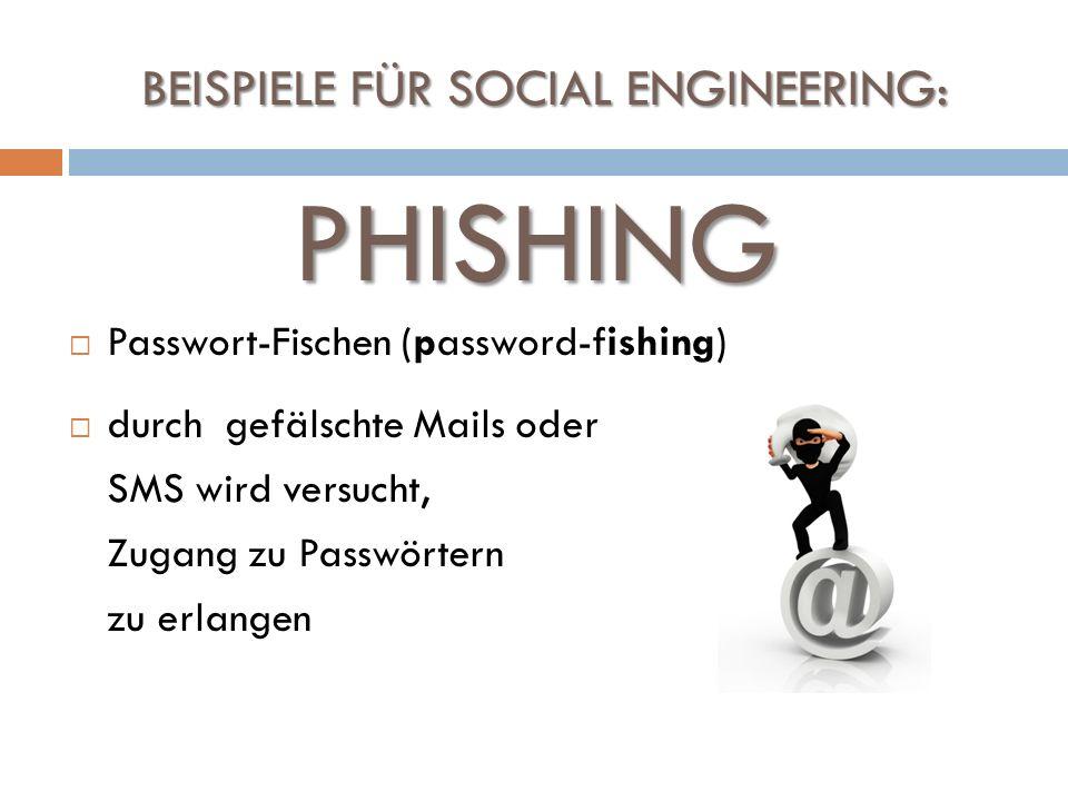 BEISPIELE FÜR SOCIAL ENGINEERING: Passwort-Fischen (password-fishing) durch gefälschte Mails oder SMS wird versucht, Zugang zu Passwörtern zu erlangen