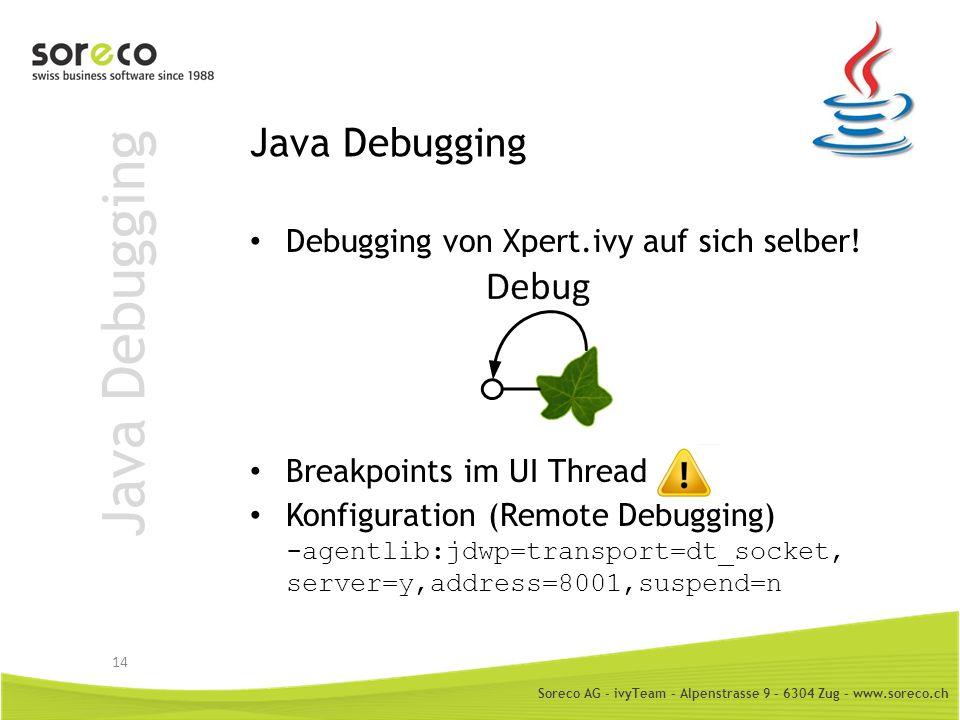 Soreco AG - ivyTeam – Alpenstrasse 9 – 6304 Zug – www.soreco.ch Java Debugging Debugging von Xpert.ivy auf sich selber! Breakpoints im UI Thread Konfi