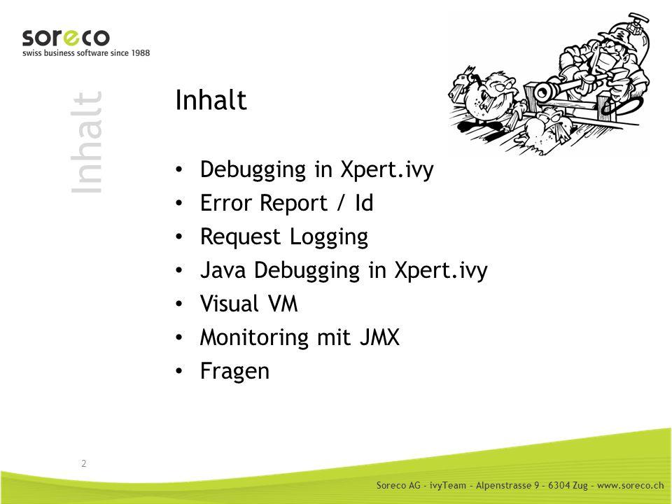 Soreco AG - ivyTeam – Alpenstrasse 9 – 6304 Zug – www.soreco.ch Inhalt Debugging in Xpert.ivy Error Report / Id Request Logging Java Debugging in Xper