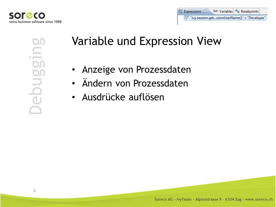 Soreco AG - ivyTeam – Alpenstrasse 9 – 6304 Zug – www.soreco.ch Debugging Variable und Expression View Anzeige von Prozessdaten Ändern von Prozessdate