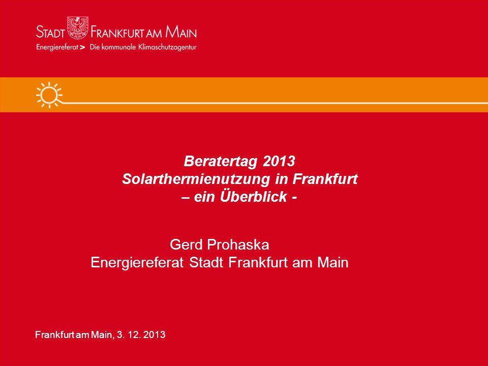 Solarthermienutzung in Frankfurt am Main 1 Beratertag 2013 Solarthermienutzung in Frankfurt – ein Überblick - Gerd Prohaska Energiereferat Stadt Frank
