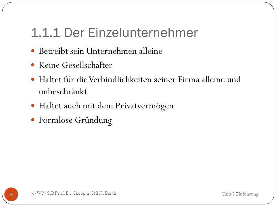 1.1.1 Der Einzelunternehmer (c) WP/StB Prof. Dr. Skopp u. StB K. Barth 3 Betreibt sein Unternehmen alleine Keine Gesellschafter Haftet für die Verbind