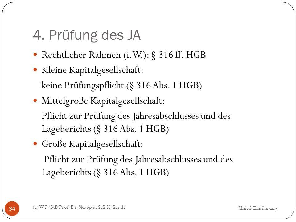 4. Prüfung des JA (c) WP/StB Prof. Dr. Skopp u. StB K. Barth 34 Rechtlicher Rahmen (i.W.): § 316 ff. HGB Kleine Kapitalgesellschaft: keine Prüfungspfl