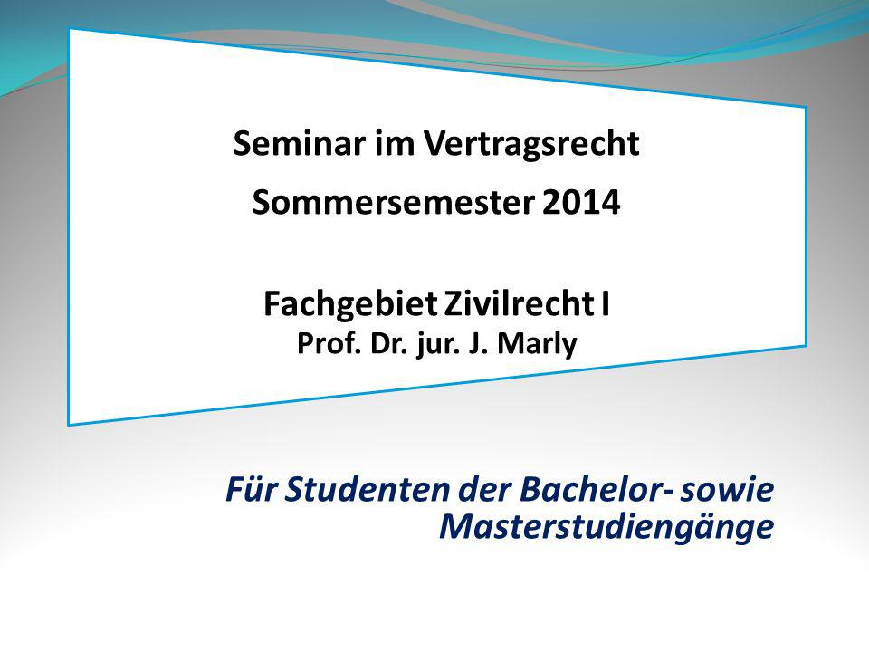 Seminar im Vertragsrecht Sommersemester 2014 Fachgebiet Zivilrecht I Prof. Dr. jur. J. Marly Für Studenten der Bachelor- sowie Masterstudiengänge