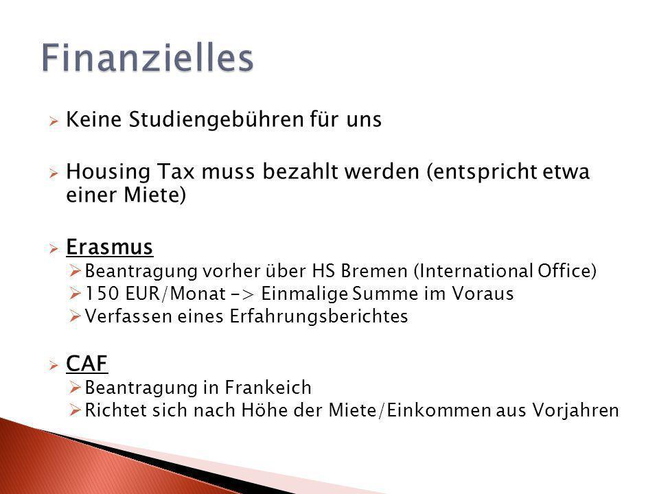 Keine Studiengebühren für uns Housing Tax muss bezahlt werden (entspricht etwa einer Miete) Erasmus Beantragung vorher über HS Bremen (International Office) 150 EUR/Monat -> Einmalige Summe im Voraus Verfassen eines Erfahrungsberichtes CAF Beantragung in Frankeich Richtet sich nach Höhe der Miete/Einkommen aus Vorjahren
