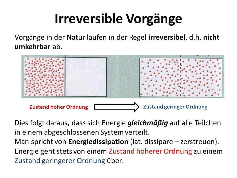 Irreversible Vorgänge Vorgänge in der Natur laufen in der Regel irreversibel, d.h. nicht umkehrbar ab. Dies folgt daraus, dass sich Energie gleichmäßi