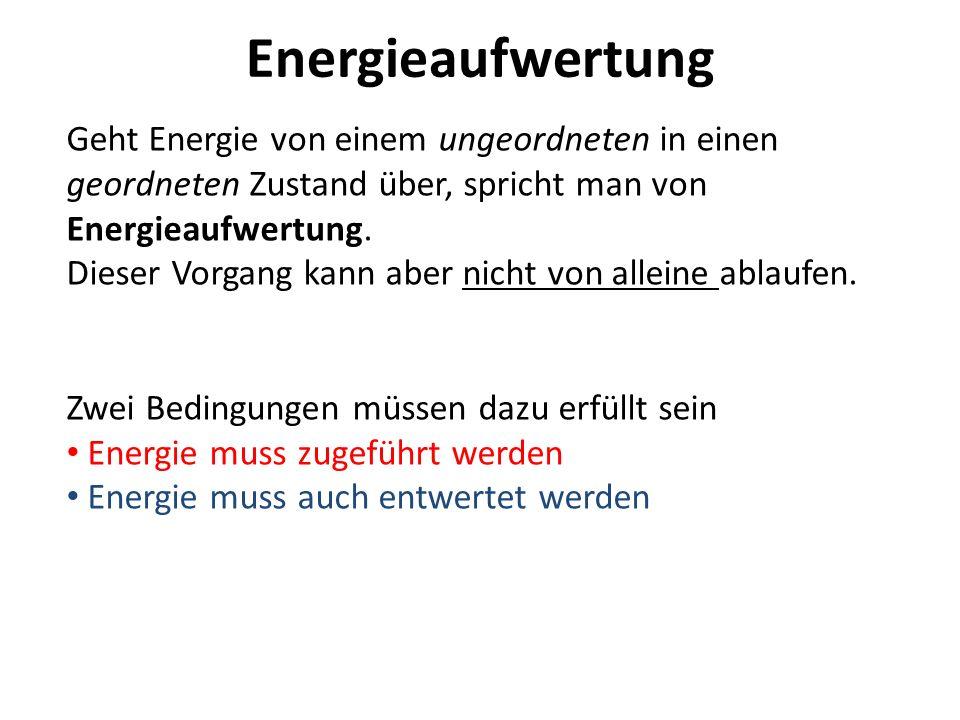 Energieaufwertung Geht Energie von einem ungeordneten in einen geordneten Zustand über, spricht man von Energieaufwertung. Dieser Vorgang kann aber ni