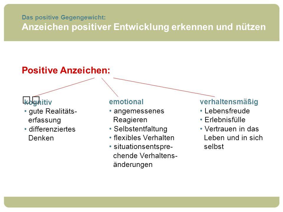 Das positive Gegengewicht: Anzeichen positiver Entwicklung erkennen und nützen Positive Anzeichen: emotional angemessenes Reagieren Selbstentfaltung f