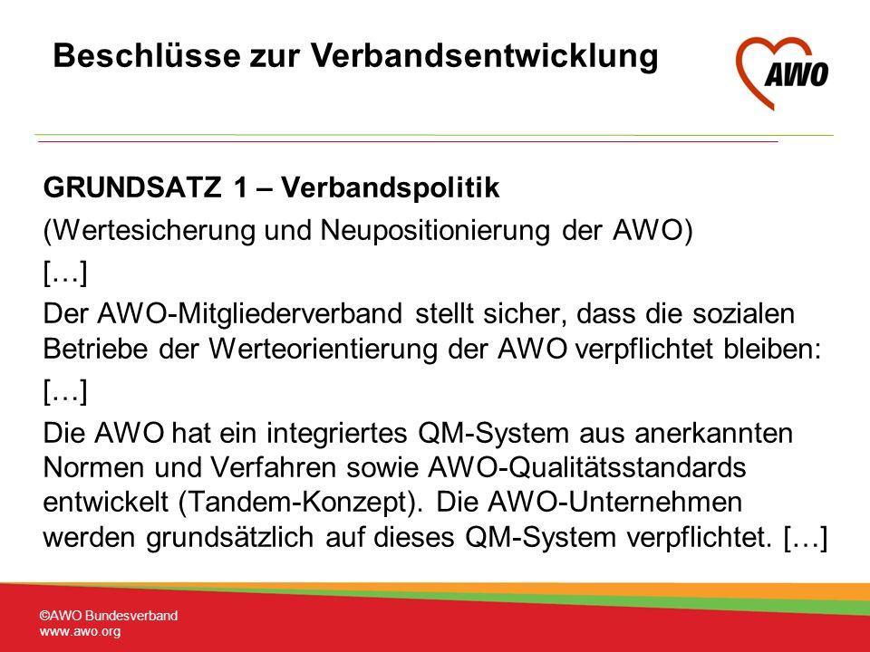 GRUNDSATZ 1 – Verbandspolitik (Wertesicherung und Neupositionierung der AWO) […] Der AWO-Mitgliederverband stellt sicher, dass die sozialen Betriebe der Werteorientierung der AWO verpflichtet bleiben: […] Die AWO hat ein integriertes QM-System aus anerkannten Normen und Verfahren sowie AWO-Qualitätsstandards entwickelt (Tandem-Konzept).