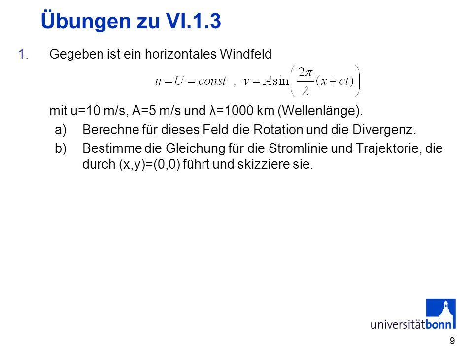 9 Übungen zu VI.1.3 1.Gegeben ist ein horizontales Windfeld mit u=10 m/s, A=5 m/s und λ=1000 km (Wellenlänge). a)Berechne für dieses Feld die Rotation