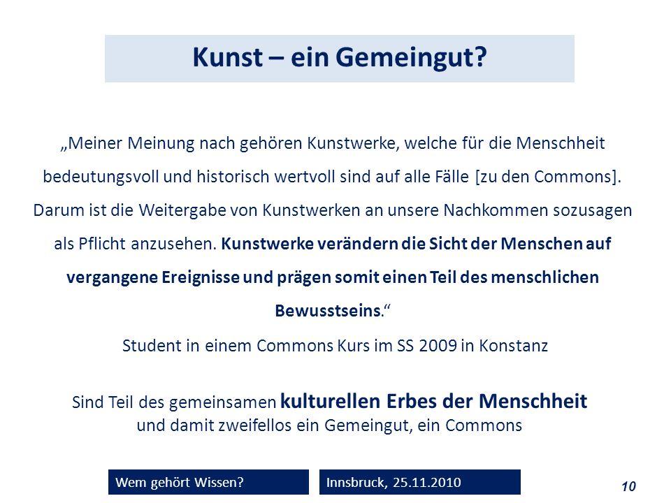 10 Wem gehört Wissen?Innsbruck, 25.11.2010 Meiner Meinung nach gehören Kunstwerke, welche für die Menschheit bedeutungsvoll und historisch wertvoll si