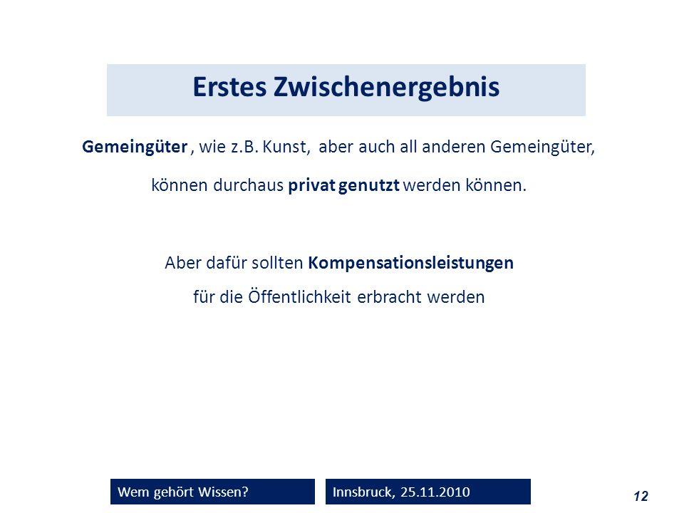 12 Wem gehört Wissen?Innsbruck, 25.11.2010 Gemeingüter, wie z.B. Kunst, aber auch all anderen Gemeingüter, können durchaus privat genutzt werden könne