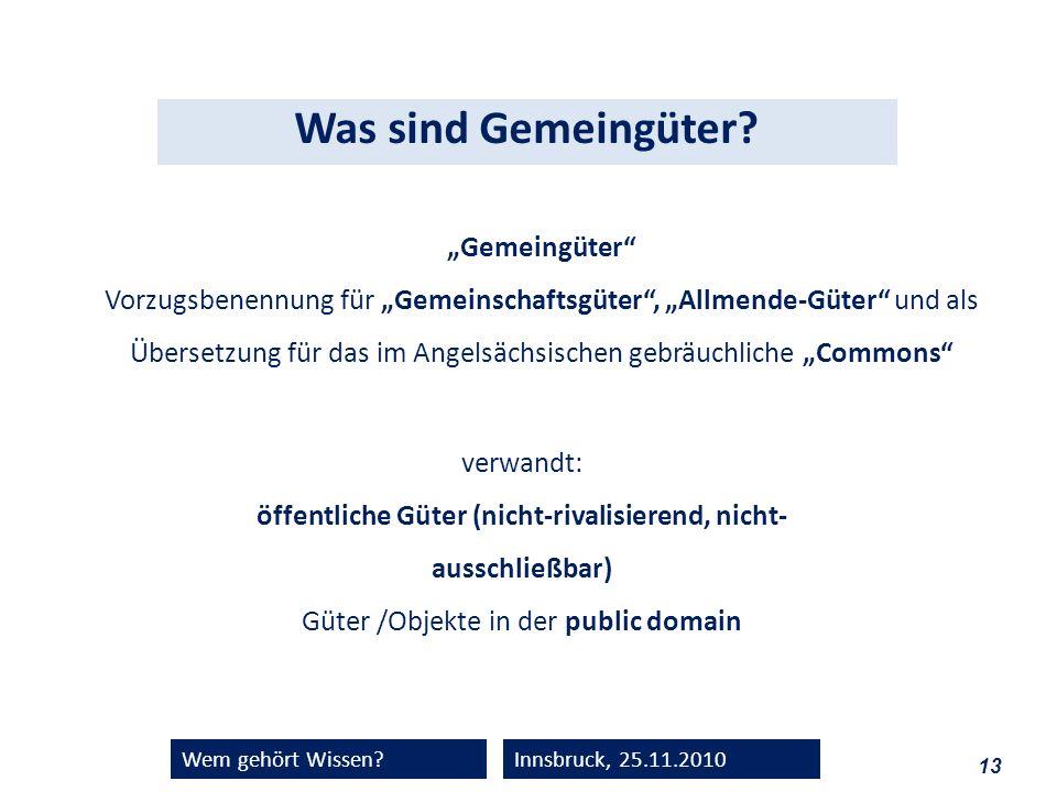 13 Wem gehört Wissen?Innsbruck, 25.11.2010 Gemeingüter Vorzugsbenennung für Gemeinschaftsgüter, Allmende-Güter und als Übersetzung für das im Angelsäc