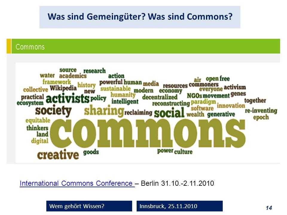 14 Wem gehört Wissen?Innsbruck, 25.11.2010 Was sind Gemeingüter? Was sind Commons? International Commons Conference International Commons Conference –