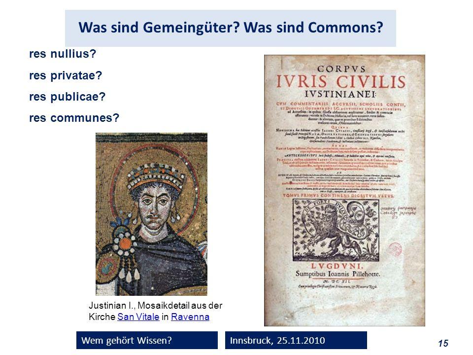 15 Wem gehört Wissen?Innsbruck, 25.11.2010 res nullius? res privatae? res publicae? res communes? Justinian I., Mosaikdetail aus der Kirche San Vitale