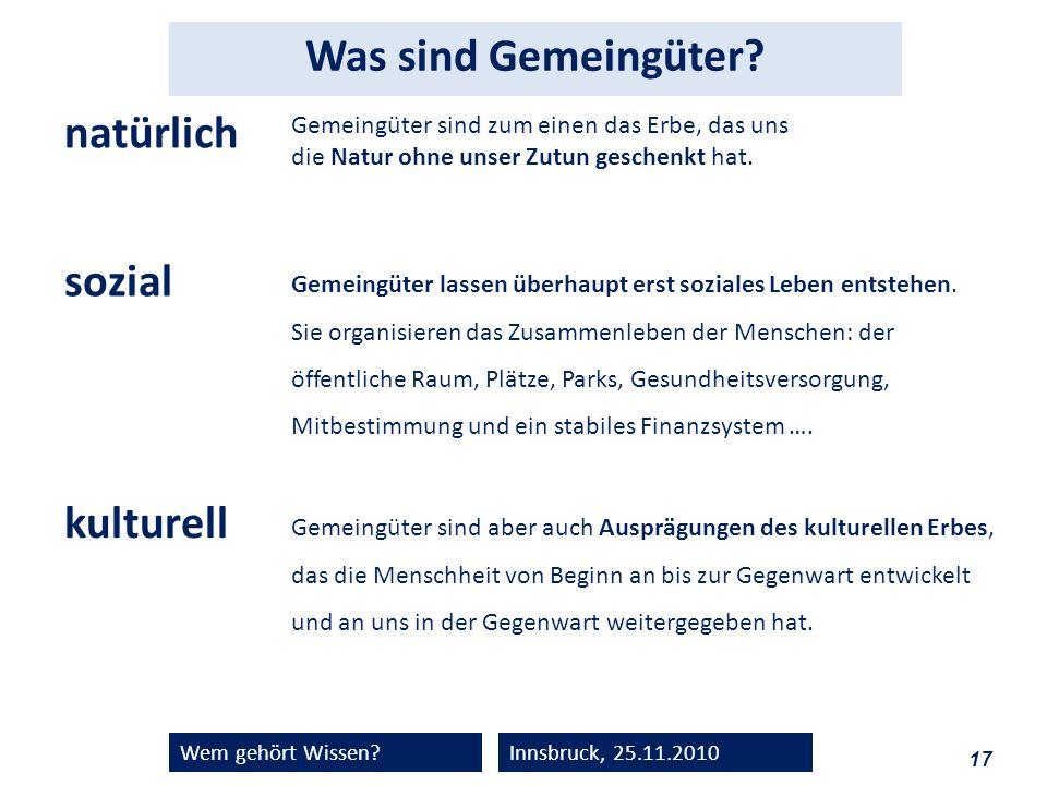 17 Wem gehört Wissen?Innsbruck, 25.11.2010 Was sind Gemeingüter? Gemeingüter sind zum einen das Erbe, das uns die Natur ohne unser Zutun geschenkt hat