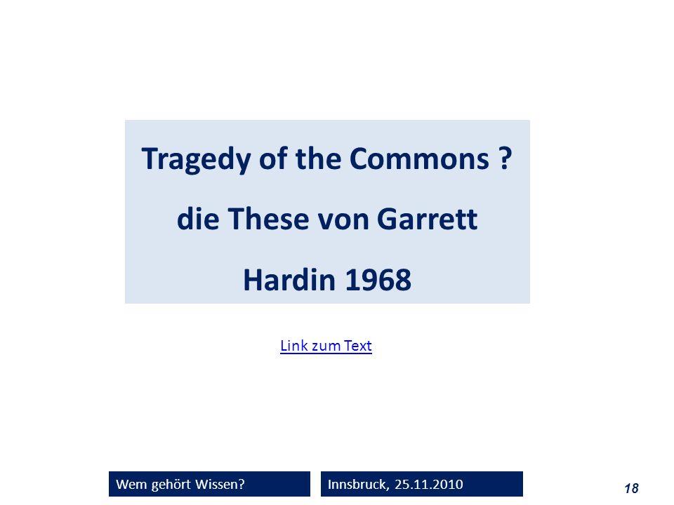 18 Wem gehört Wissen?Innsbruck, 25.11.2010 Tragedy of the Commons ? die These von Garrett Hardin 1968 Link zum Text