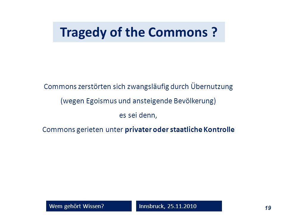 19 Wem gehört Wissen?Innsbruck, 25.11.2010 Tragedy of the Commons ? Commons zerstörten sich zwangsläufig durch Übernutzung (wegen Egoismus und ansteig