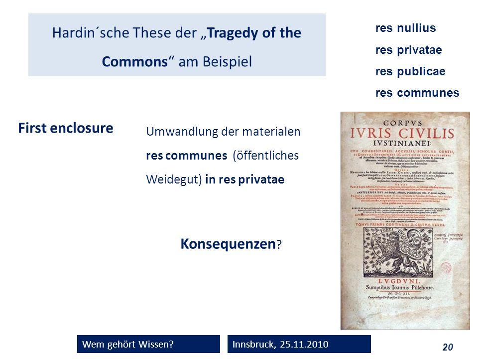 20 Wem gehört Wissen?Innsbruck, 25.11.2010 Hardin´sche These der Tragedy of the Commons am Beispiel First enclosure Umwandlung der materialen res comm