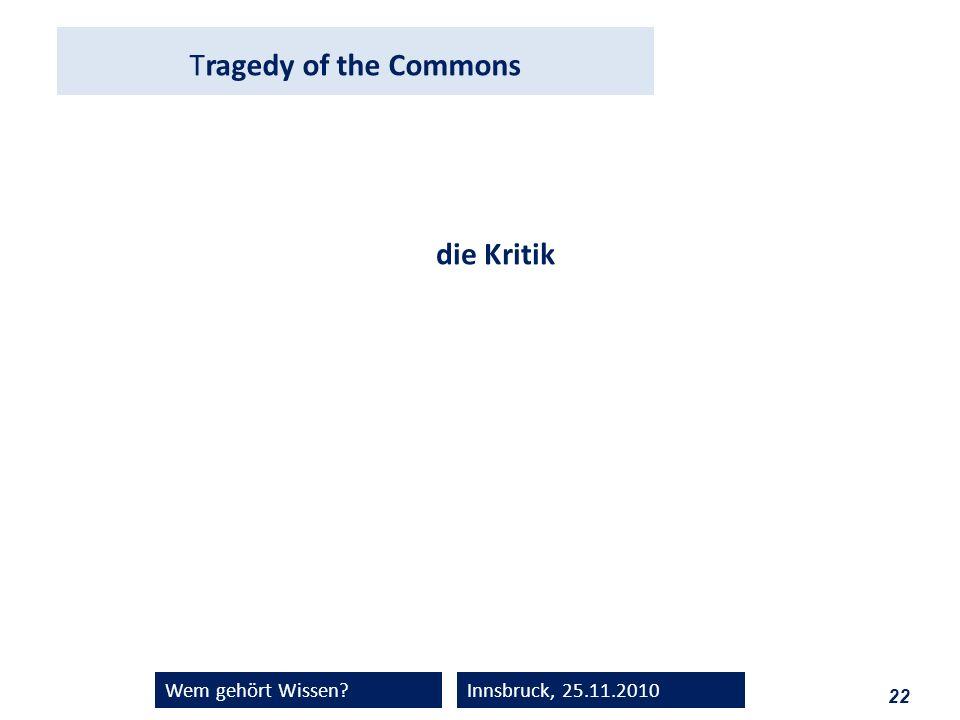 22 Wem gehört Wissen?Innsbruck, 25.11.2010 Tragedy of the Commons die Kritik