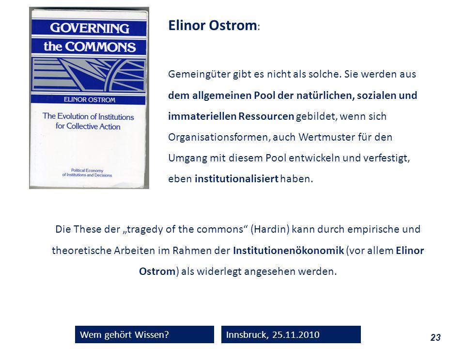 23 Wem gehört Wissen?Innsbruck, 25.11.2010 Elinor Ostrom : Gemeingüter gibt es nicht als solche. Sie werden aus dem allgemeinen Pool der natürlichen,