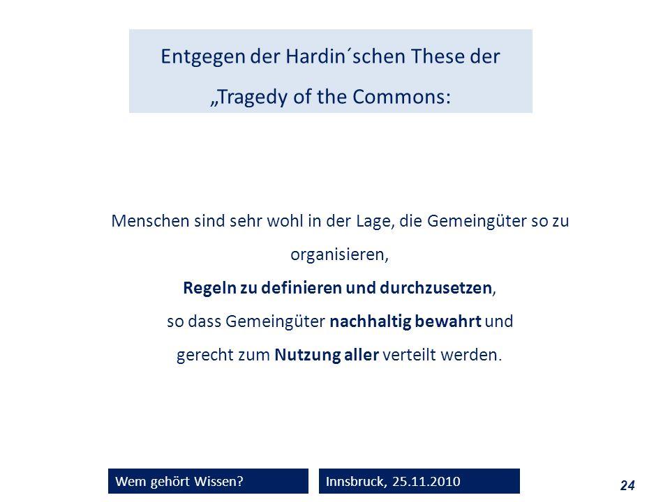 24 Wem gehört Wissen?Innsbruck, 25.11.2010 Menschen sind sehr wohl in der Lage, die Gemeingüter so zu organisieren, Regeln zu definieren und durchzuse