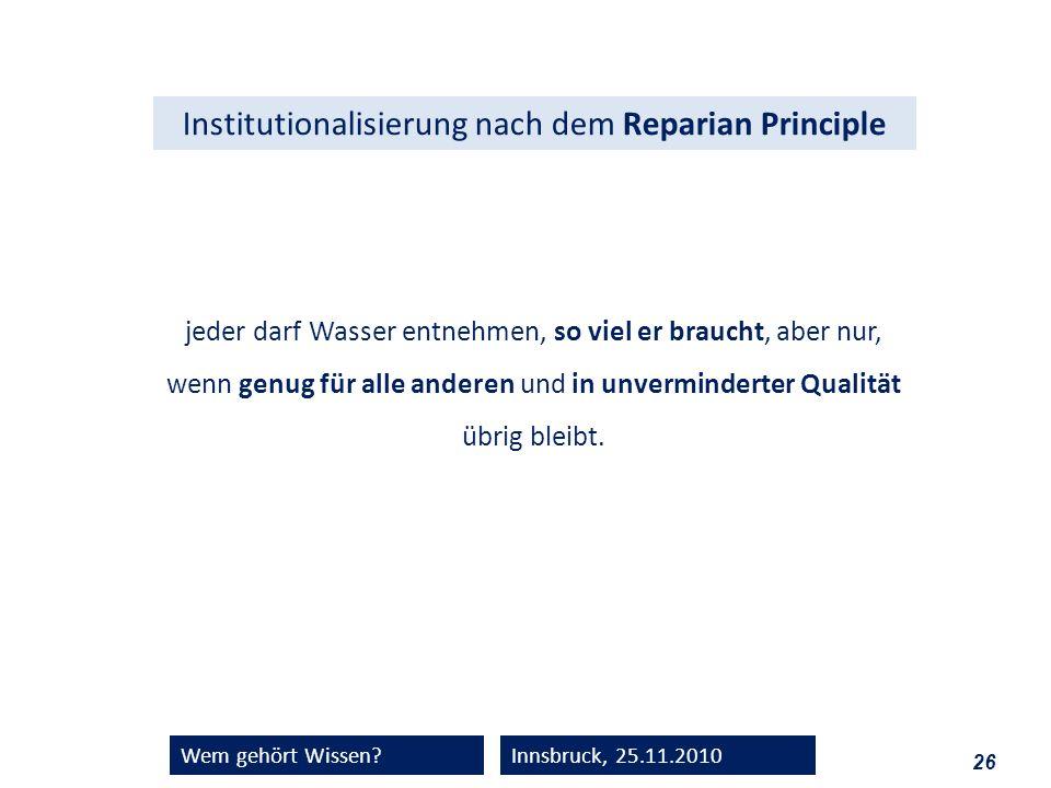 26 Wem gehört Wissen?Innsbruck, 25.11.2010 Institutionalisierung nach dem Reparian Principle jeder darf Wasser entnehmen, so viel er braucht, aber nur