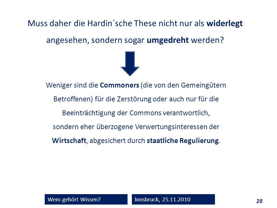 28 Wem gehört Wissen?Innsbruck, 25.11.2010 Muss daher die Hardin´sche These nicht nur als widerlegt angesehen, sondern sogar umgedreht werden? Weniger