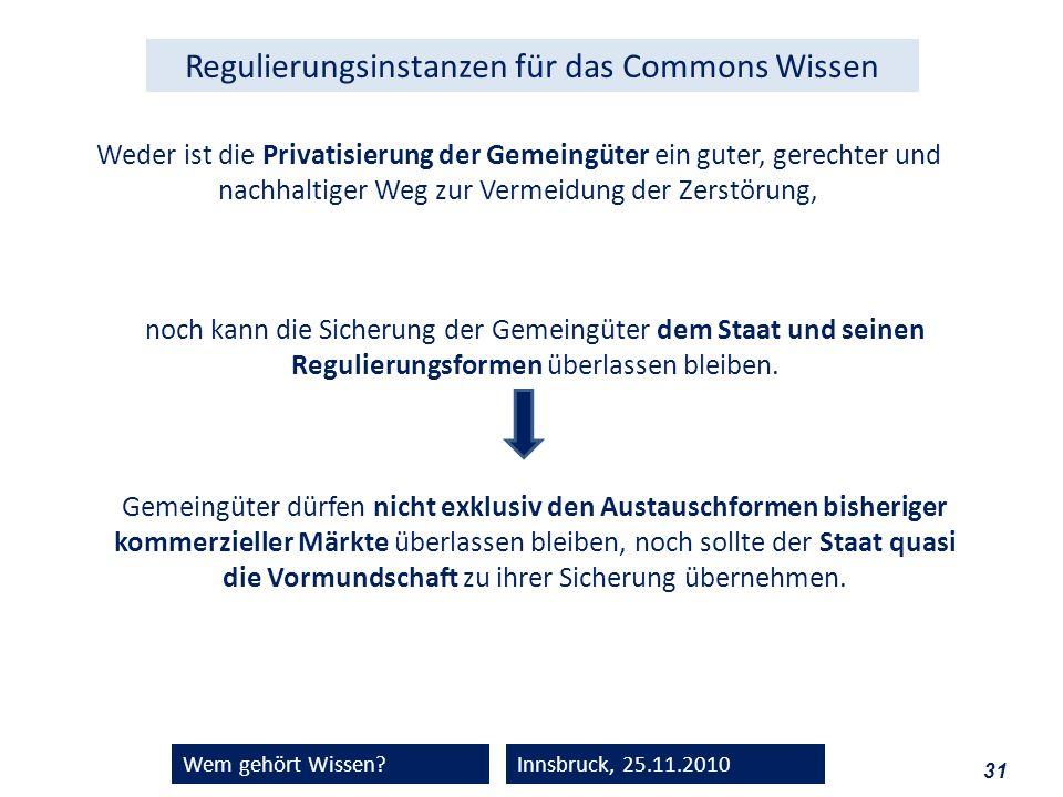 31 Wem gehört Wissen?Innsbruck, 25.11.2010 Weder ist die Privatisierung der Gemeingüter ein guter, gerechter und nachhaltiger Weg zur Vermeidung der Z