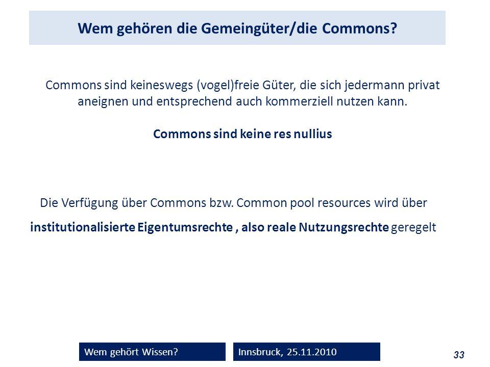 33 Wem gehört Wissen?Innsbruck, 25.11.2010 Wem gehören die Gemeingüter/die Commons? Commons sind keineswegs (vogel)freie Güter, die sich jedermann pri