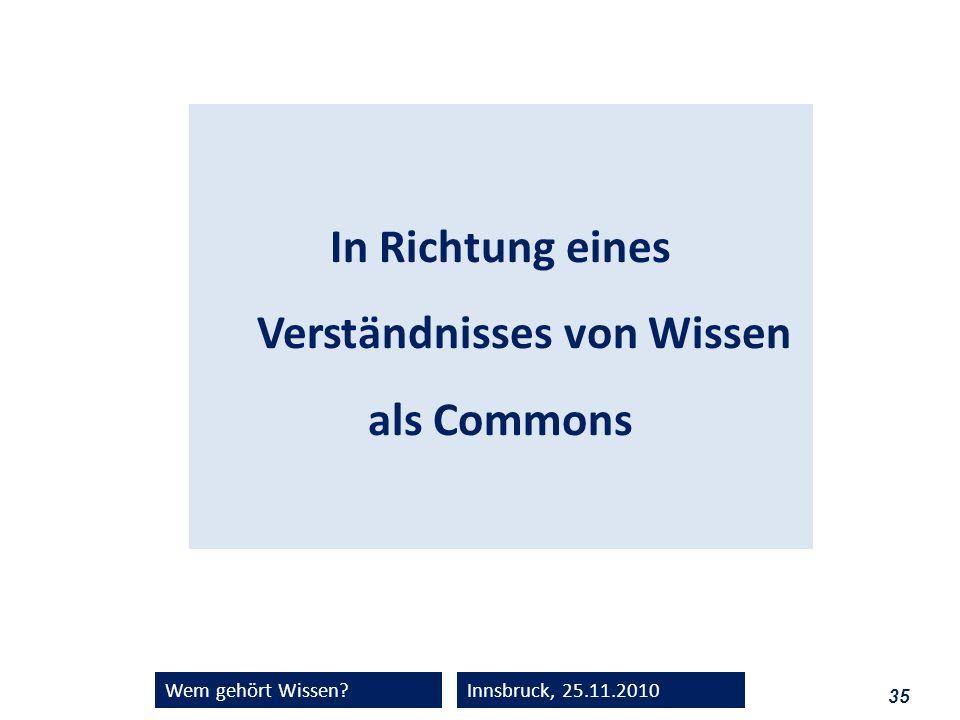 35 Wem gehört Wissen?Innsbruck, 25.11.2010 In Richtung eines Verständnisses von Wissen als Commons