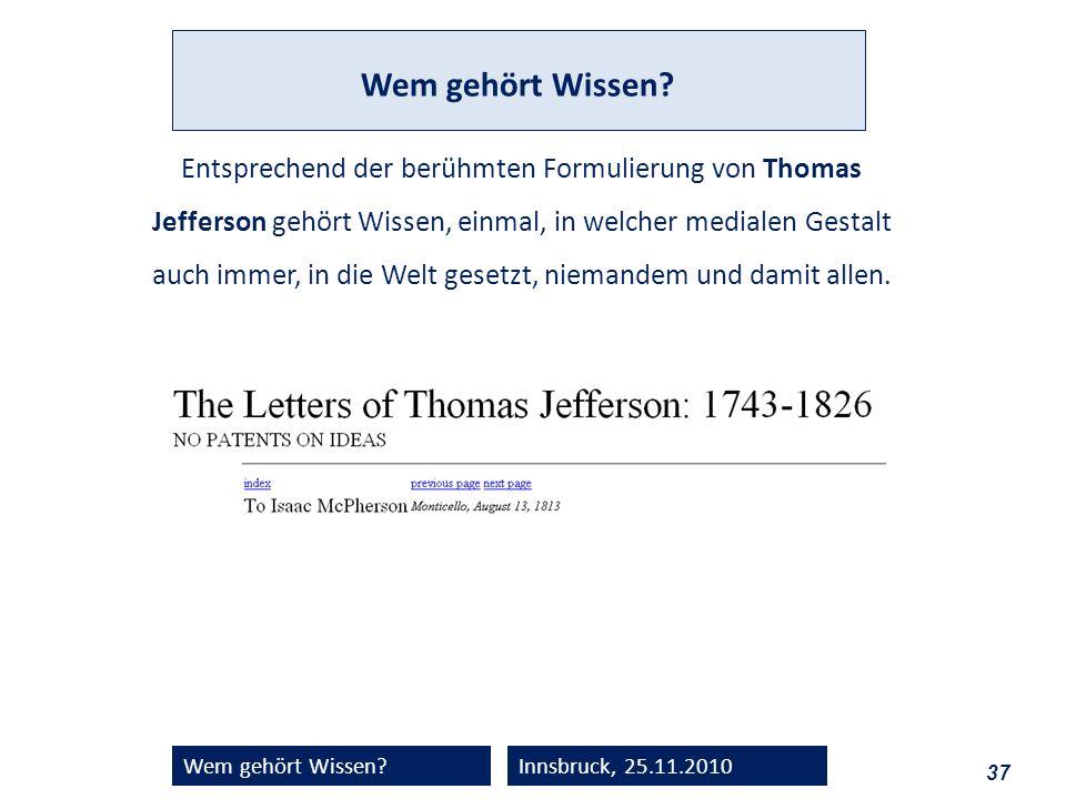 37 Wem gehört Wissen?Innsbruck, 25.11.2010 Entsprechend der berühmten Formulierung von Thomas Jefferson gehört Wissen, einmal, in welcher medialen Ges