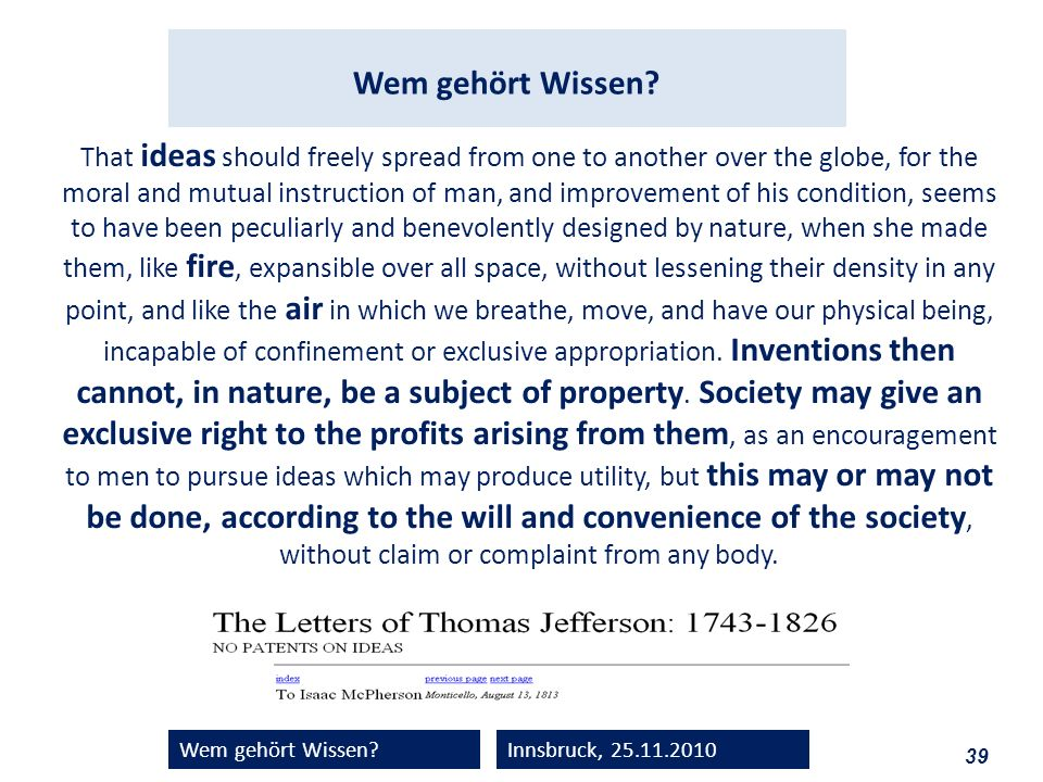 39 Wem gehört Wissen?Innsbruck, 25.11.2010 That ideas should freely spread from one to another over the globe, for the moral and mutual instruction of man, and improvement of his condition, seems to have been peculiarly and benevolently designed by nature, when she made them, like fire, expansible over all space, without lessening their density in any point, and like the air in which we breathe, move, and have our physical being, incapable of confinement or exclusive appropriation.