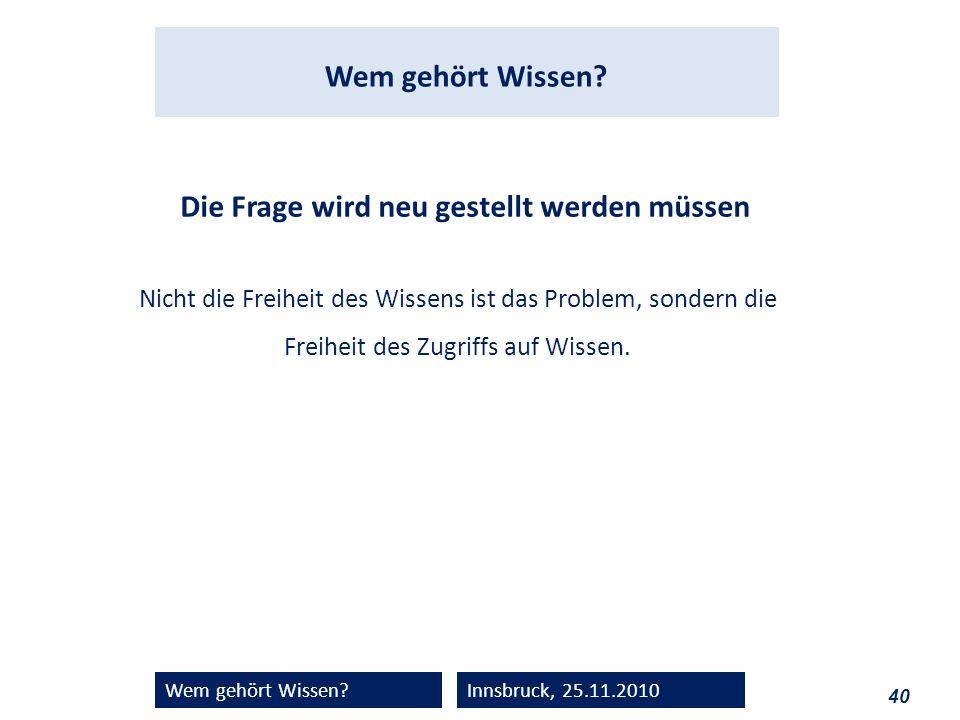 40 Wem gehört Wissen?Innsbruck, 25.11.2010 Die Frage wird neu gestellt werden müssen Nicht die Freiheit des Wissens ist das Problem, sondern die Freih