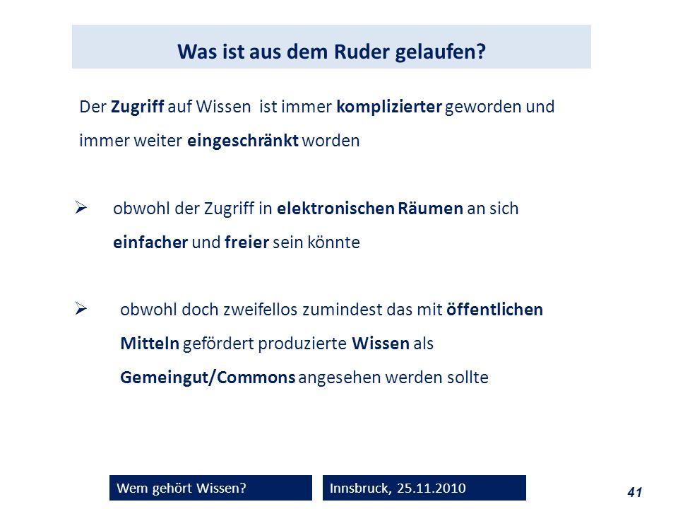 41 Wem gehört Wissen?Innsbruck, 25.11.2010 Der Zugriff auf Wissen ist immer komplizierter geworden und immer weiter eingeschränkt worden obwohl der Zu