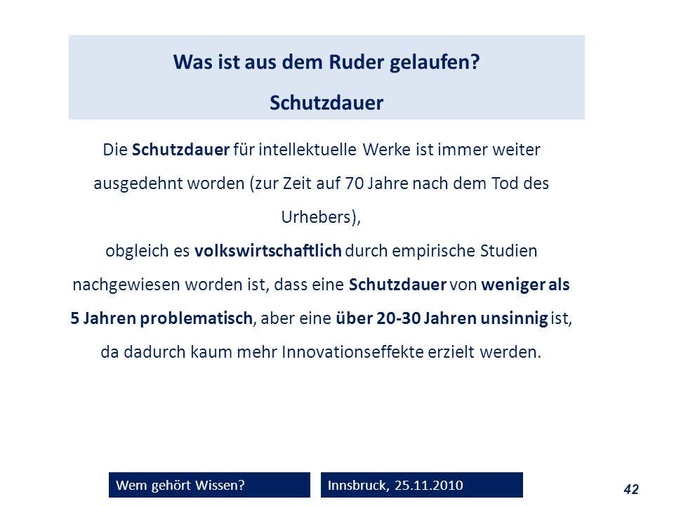 42 Wem gehört Wissen?Innsbruck, 25.11.2010 Was ist aus dem Ruder gelaufen? Schutzdauer Die Schutzdauer für intellektuelle Werke ist immer weiter ausge