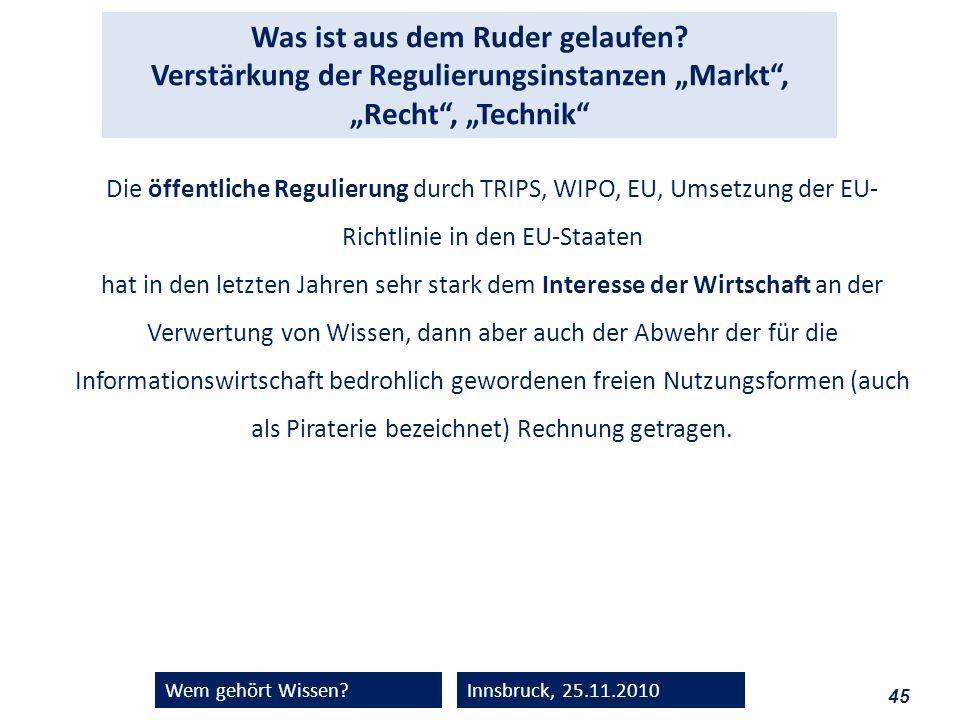 45 Wem gehört Wissen?Innsbruck, 25.11.2010 Was ist aus dem Ruder gelaufen? Verstärkung der Regulierungsinstanzen Markt, Recht, Technik Die öffentliche