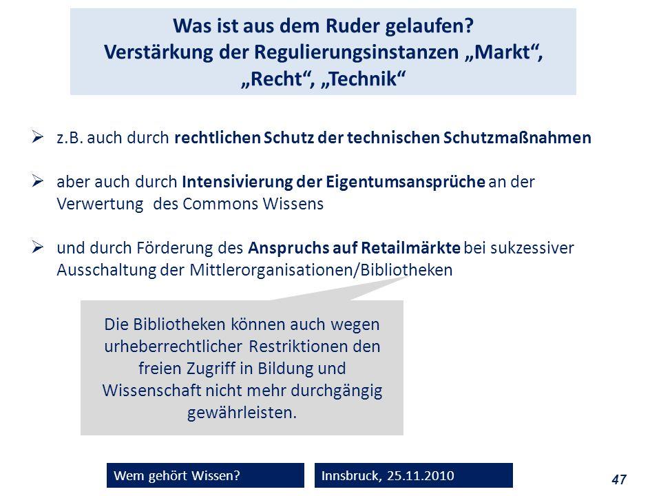 47 Wem gehört Wissen?Innsbruck, 25.11.2010 Was ist aus dem Ruder gelaufen? Verstärkung der Regulierungsinstanzen Markt, Recht, Technik z.B. auch durch