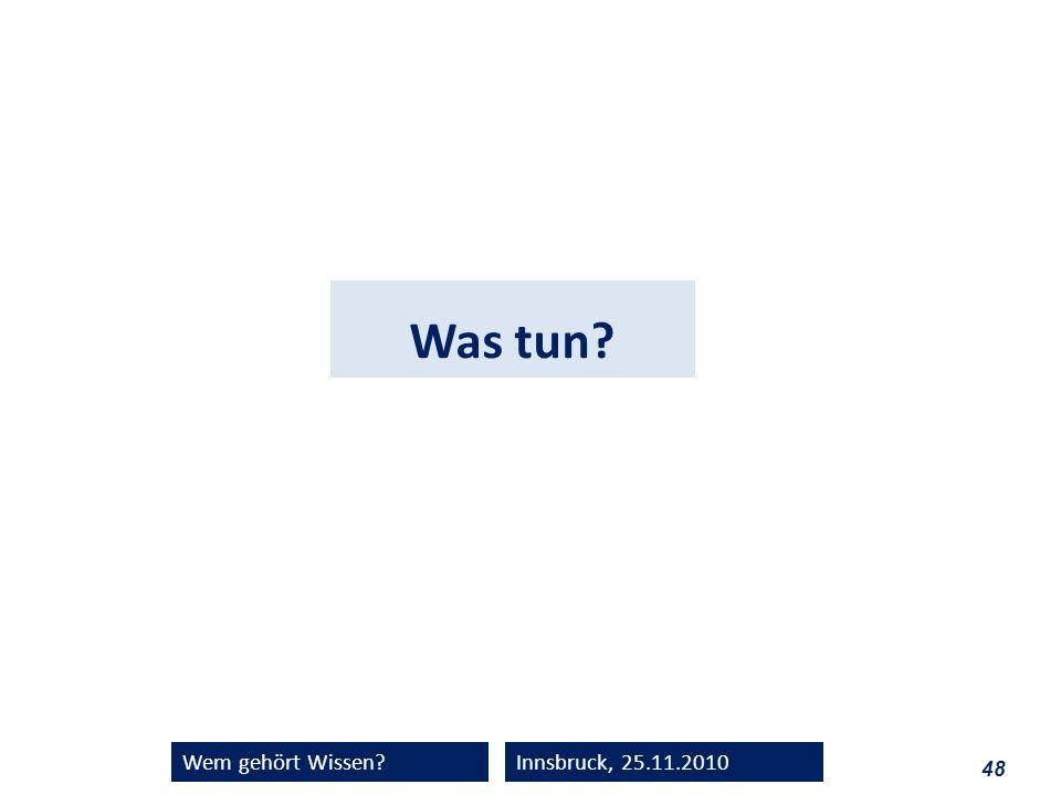 48 Wem gehört Wissen?Innsbruck, 25.11.2010 Was tun?