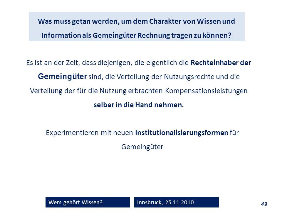 49 Wem gehört Wissen?Innsbruck, 25.11.2010 Was muss getan werden, um dem Charakter von Wissen und Information als Gemeingüter Rechnung tragen zu könne
