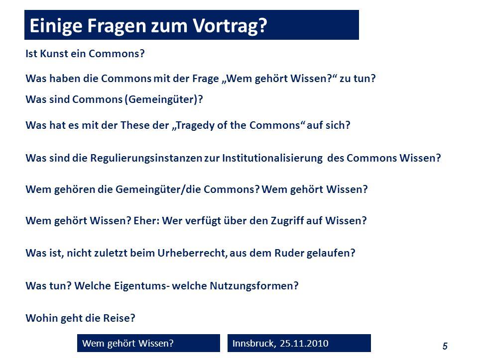 5 Wem gehört Wissen?Innsbruck, 25.11.2010 Einige Fragen zum Vortrag? Was haben die Commons mit der Frage Wem gehört Wissen? zu tun? Was sind Commons (