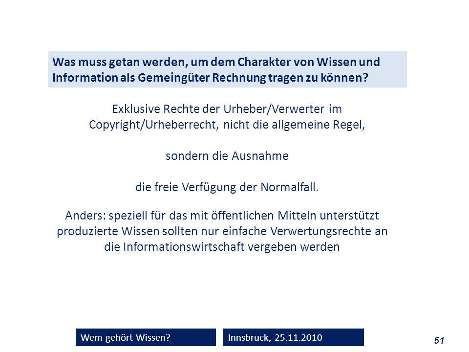 51 Wem gehört Wissen?Innsbruck, 25.11.2010 Was muss getan werden, um dem Charakter von Wissen und Information als Gemeingüter Rechnung tragen zu könne