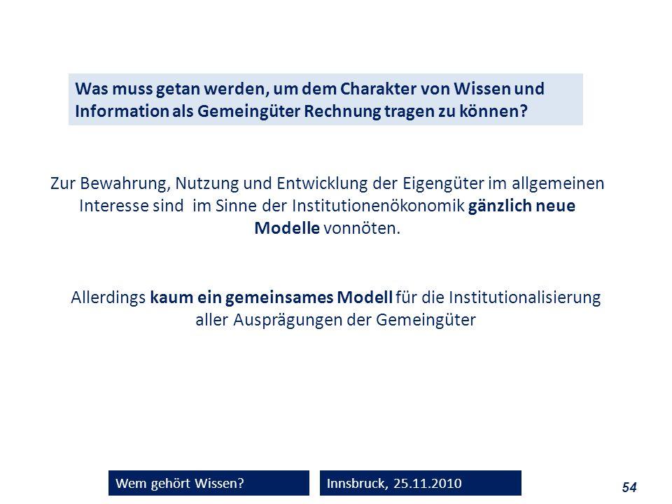 54 Wem gehört Wissen?Innsbruck, 25.11.2010 Was muss getan werden, um dem Charakter von Wissen und Information als Gemeingüter Rechnung tragen zu könne