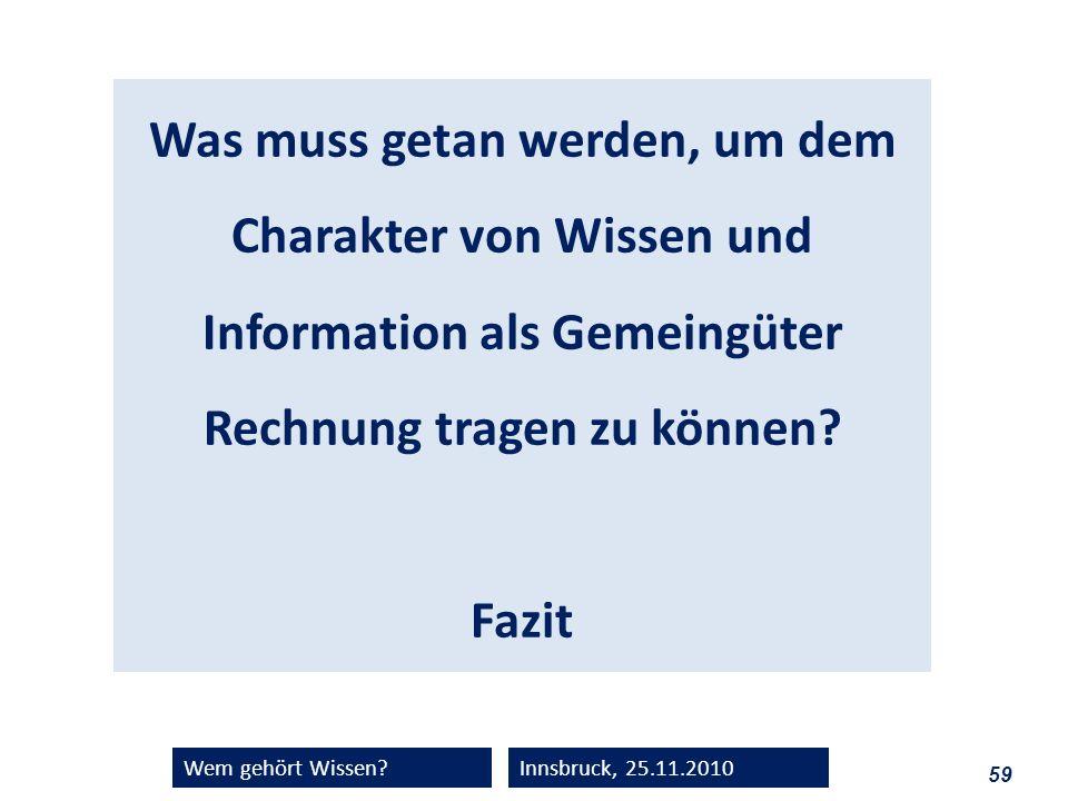 59 Wem gehört Wissen?Innsbruck, 25.11.2010 Was muss getan werden, um dem Charakter von Wissen und Information als Gemeingüter Rechnung tragen zu könne